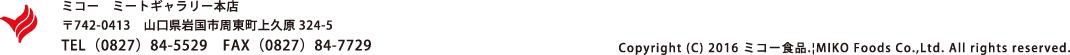 ミコー ミートギャラリー本店 〒742-0413 山口県岩国市周東町上久原324-5 TEL(0827)84-5529 FAX(0827)84-7729 Copyright (C) 2016 ミコー食品.|MIKO Foods Co.,Ltd. All rights reserved.